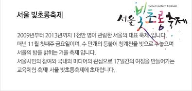 서울 빛초롱축제: 2009년부터 2013년까지 1천만 명이 관람한 서울의 대표 축제  입니다. 매년 11월 첫째주 금요일이며, 수 만개의 등불이 청계천을 빛으로 수놓으며 서울의 밤을 밝히는 겨울 축제 입니다. 서울시민의 참여와 국내외 미디어의 관심으로 17일간의 여정을 만들어가는 교육체험 축제! 서울 빛초롱축제에 초대합니다.